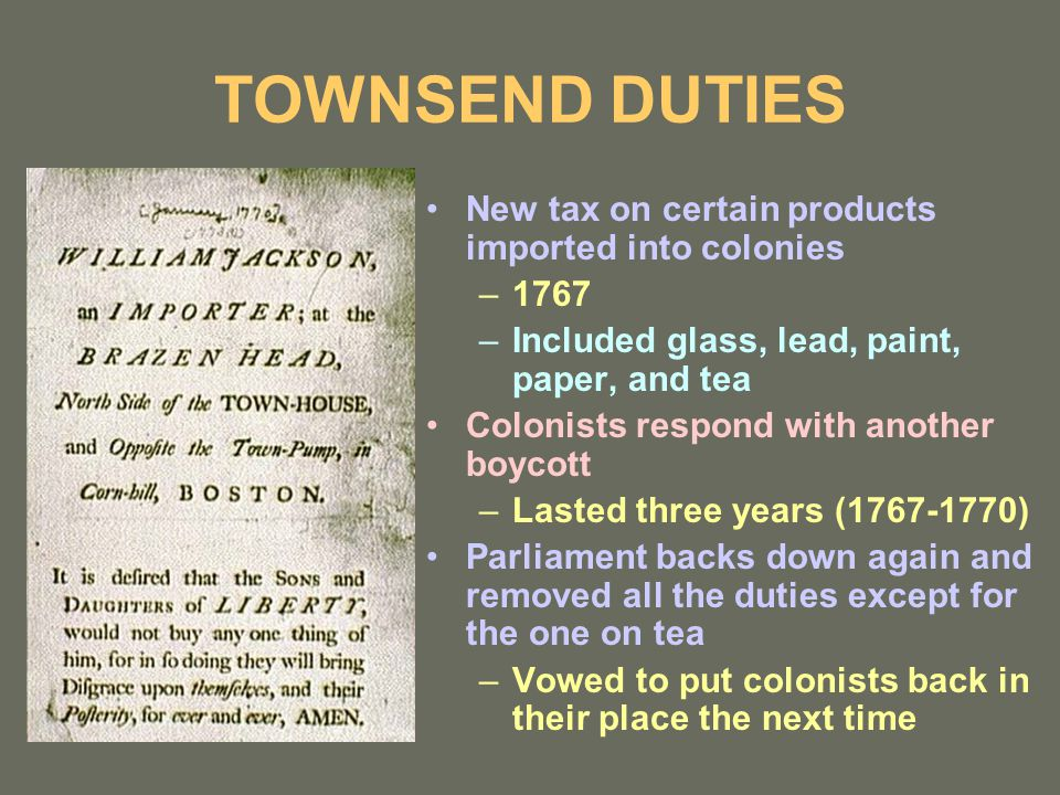TOWNSEND DUTIES New tax on certain products imported into colonies –1767 –Included glass, lead, paint, paper, and tea Colonists respond with another boycott –Lasted three years (1767-1770) Parliament backs down again and removed all the duties except for the one on tea –Vowed to put colonists back in their place the next time