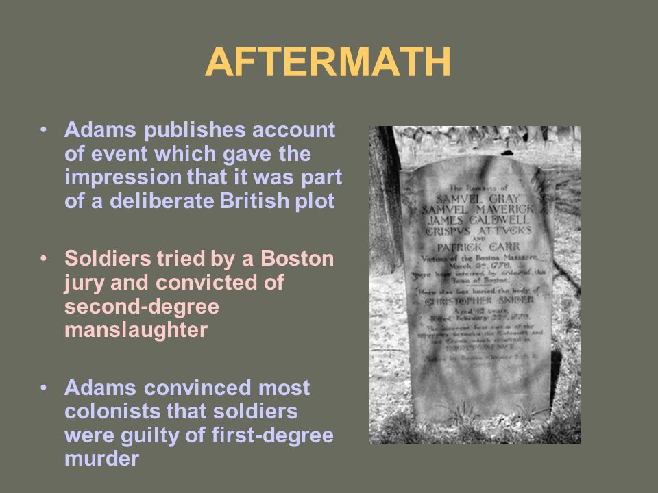 AFTERMATH Adams publishes account of event which gave the impression that it was part of a deliberate British plot Soldiers tried by a Boston jury and convicted of second-degree manslaughter Adams convinced most colonists that soldiers were guilty of first-degree murder