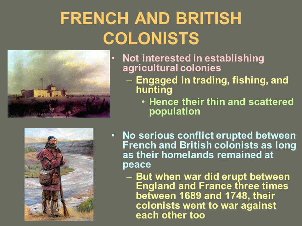 FRENCH AND BRITISH COLONISTS Not interested in establishing agricultural colonies –Engaged in trading, fishing, and hunting Hence their thin and scattered population No serious conflict erupted between French and British colonists as long as their homelands remained at peace –But when war did erupt between England and France three times between 1689 and 1748, their colonists went to war against each other too