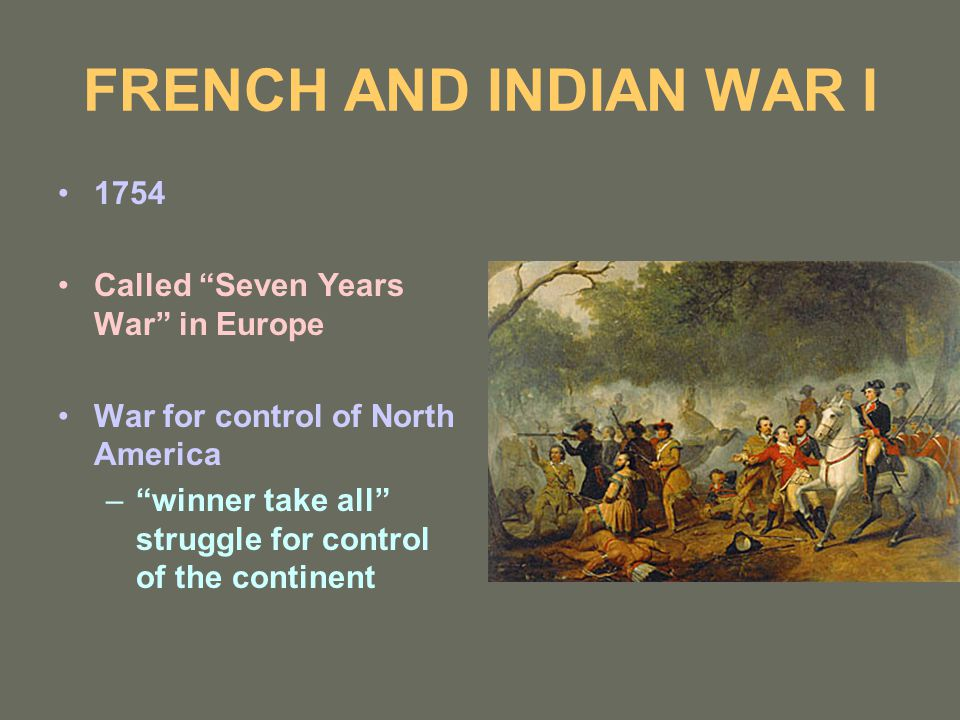 "FRENCH AND INDIAN WAR I 1754 Called ""Seven Years War"" in Europe War for control of North America –""winner take all"" struggle for control of the contin"
