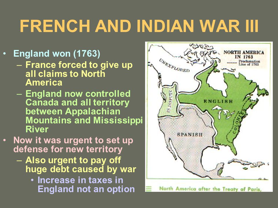 FRENCH AND INDIAN WAR III England won (1763) –France forced to give up all claims to North America –England now controlled Canada and all territory between Appalachian Mountains and Mississippi River Now it was urgent to set up defense for new territory –Also urgent to pay off huge debt caused by war Increase in taxes in England not an option