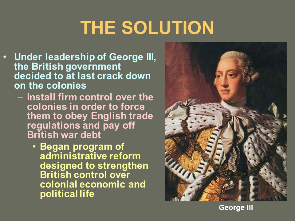 THE SOLUTION Under leadership of George III, the British government decided to at last crack down on the colonies –Install firm control over the colonies in order to force them to obey English trade regulations and pay off British war debt Began program of administrative reform designed to strengthen British control over colonial economic and political life George III