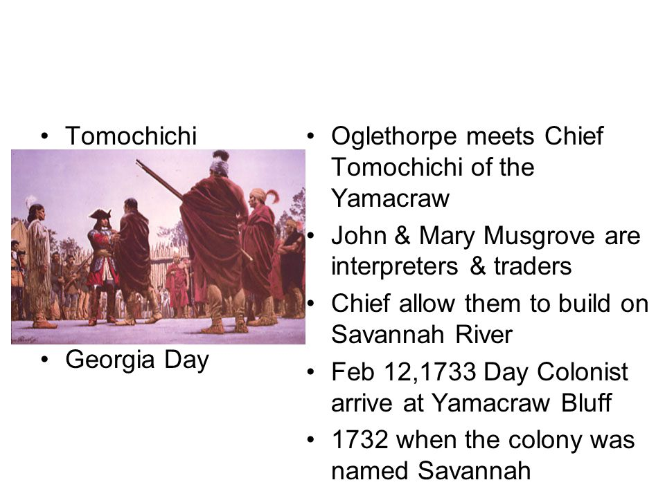 Tomochichi Georgia Day Oglethorpe meets Chief Tomochichi of the Yamacraw John & Mary Musgrove are interpreters & traders Chief allow them to build on Savannah River Feb 12,1733 Day Colonist arrive at Yamacraw Bluff 1732 when the colony was named Savannah