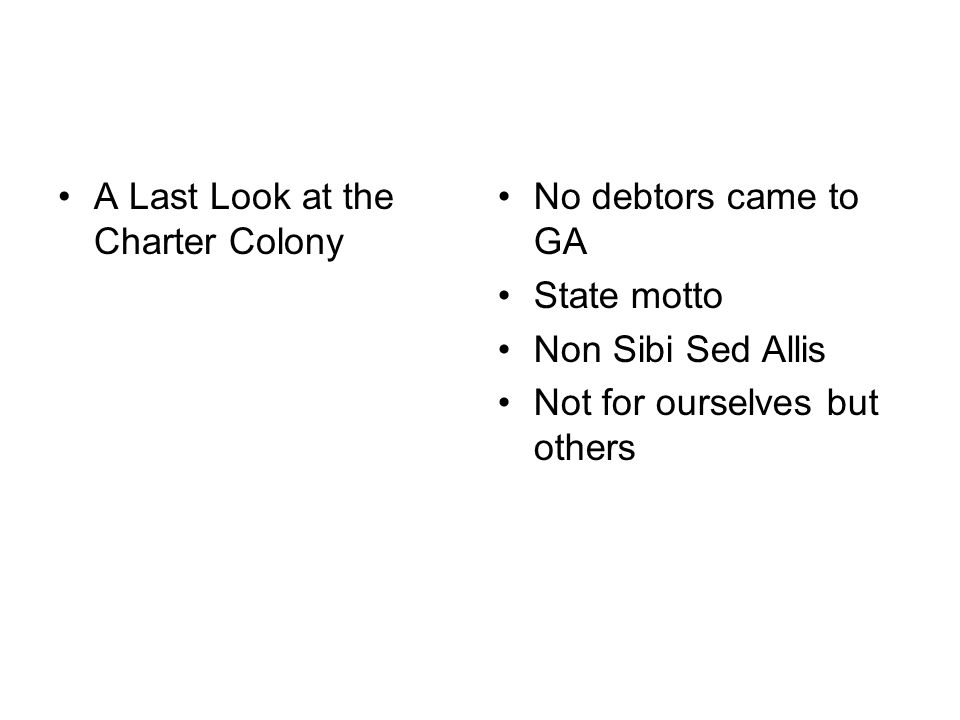 A Last Look at the Charter Colony No debtors came to GA State motto Non Sibi Sed Allis Not for ourselves but others