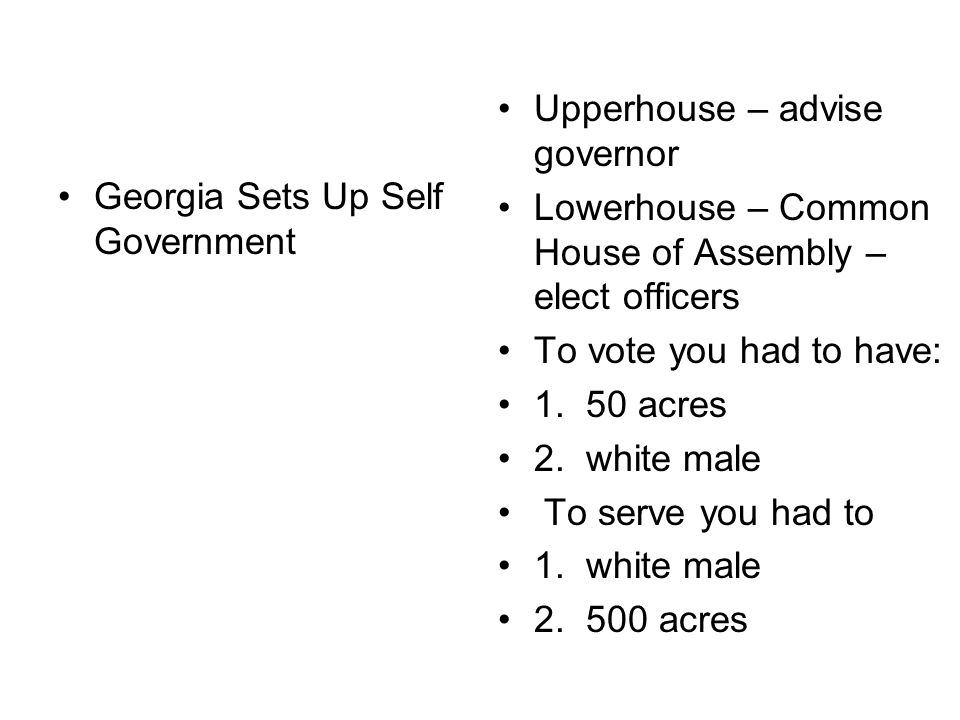 Georgia Sets Up Self Government Upperhouse – advise governor Lowerhouse – Common House of Assembly – elect officers To vote you had to have: 1.