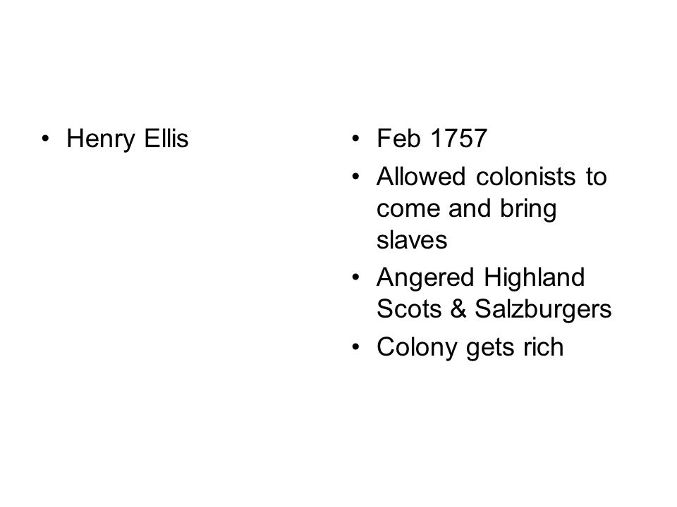 Henry EllisFeb 1757 Allowed colonists to come and bring slaves Angered Highland Scots & Salzburgers Colony gets rich