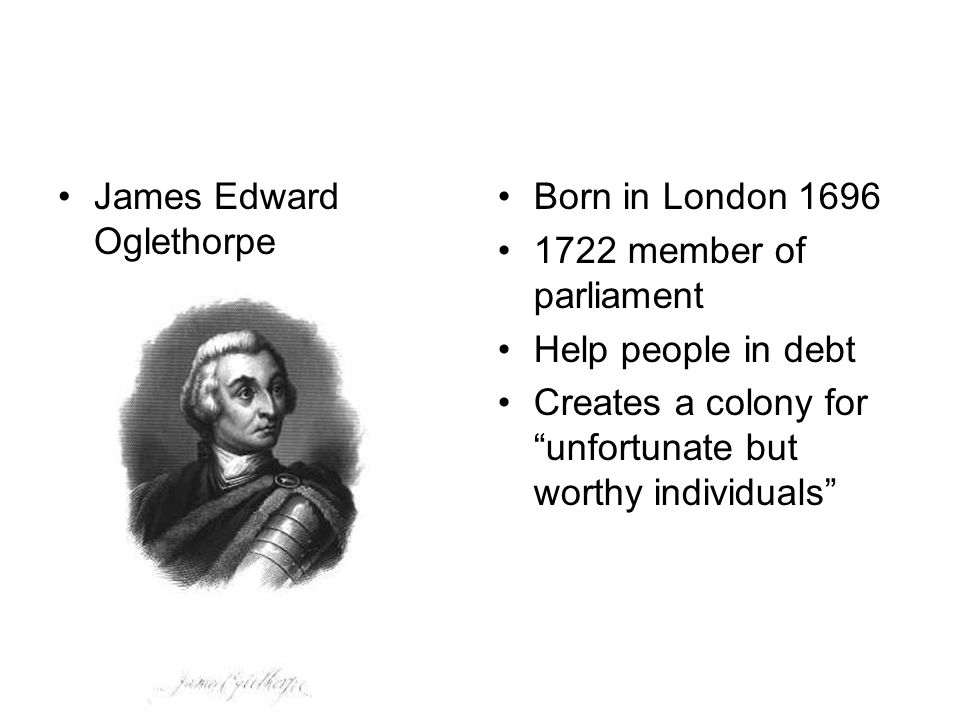 James Edward Oglethorpe Born in London 1696 1722 member of parliament Help people in debt Creates a colony for unfortunate but worthy individuals