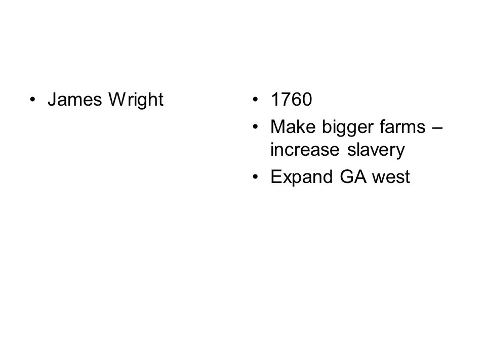 James Wright1760 Make bigger farms – increase slavery Expand GA west