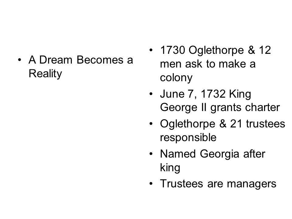 A Dream Becomes a Reality 1730 Oglethorpe & 12 men ask to make a colony June 7, 1732 King George II grants charter Oglethorpe & 21 trustees responsible Named Georgia after king Trustees are managers