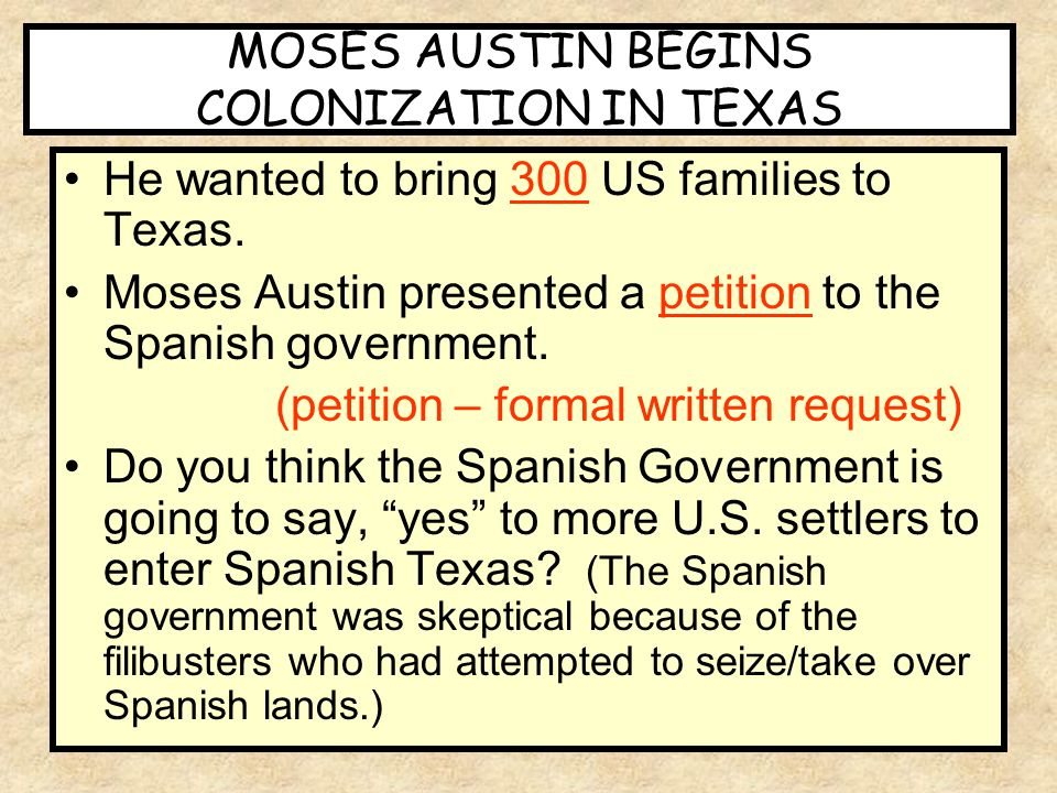 He wanted to bring 300 US families to Texas. Moses Austin presented a petition to the Spanish government. (petition – formal written request) Do you t
