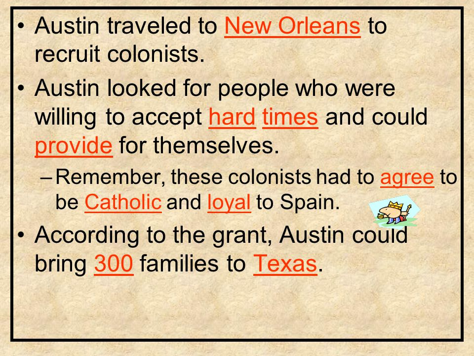 Austin traveled to New Orleans to recruit colonists. Austin looked for people who were willing to accept hard times and could provide for themselves.