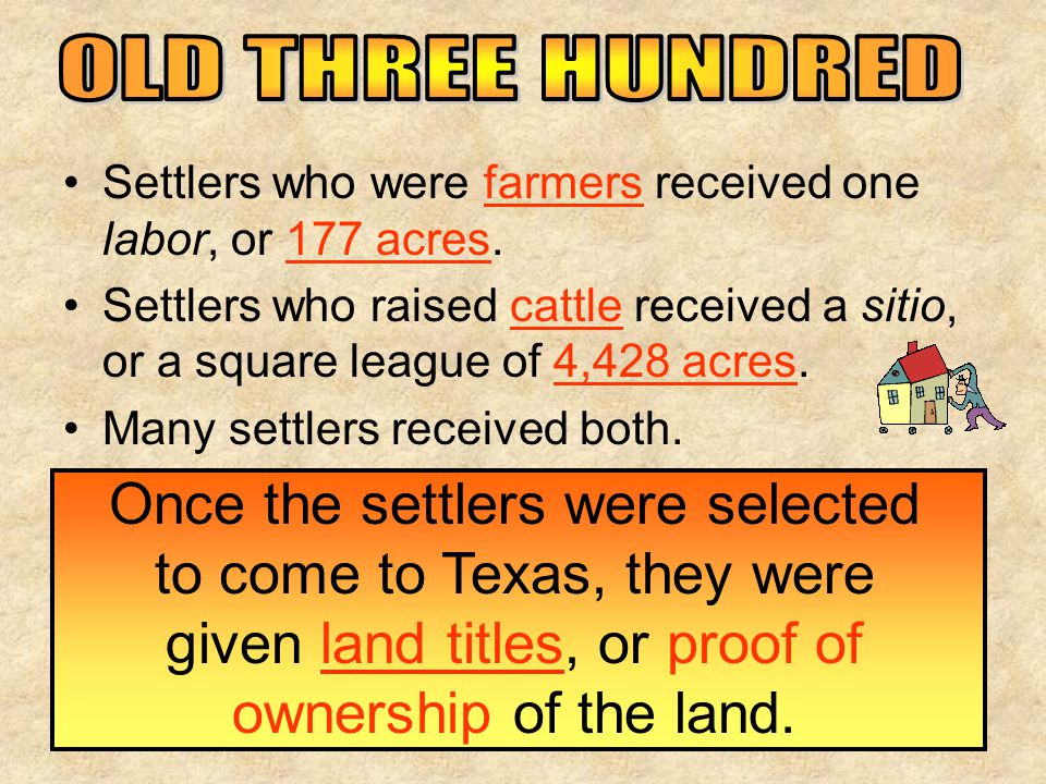 Settlers who were farmers received one labor, or 177 acres. Settlers who raised cattle received a sitio, or a square league of 4,428 acres. Many settl