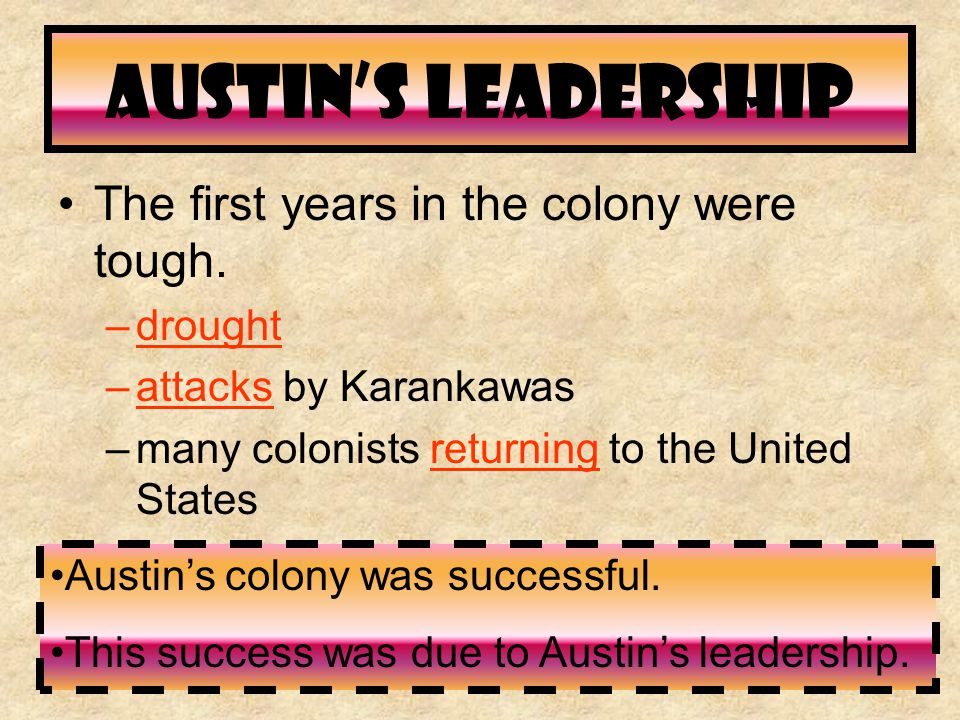 Austin's Leadership The first years in the colony were tough. –drought –attacks by Karankawas –many colonists returning to the United States Austin's