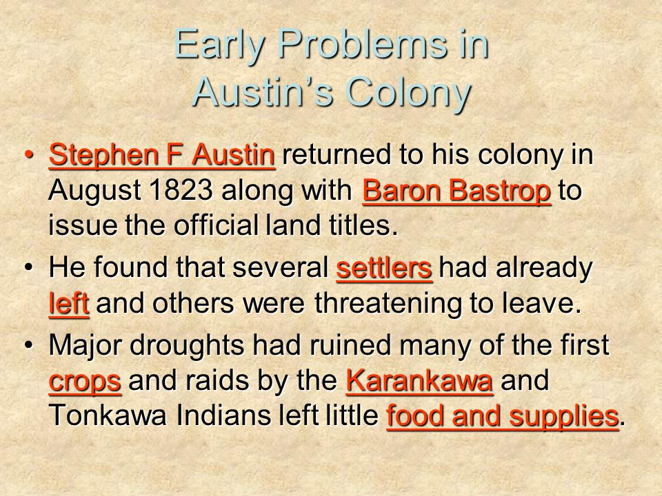 Early Problems in Austin's Colony Stephen F Austin returned to his colony in August 1823 along with Baron Bastrop to issue the official land titles.St