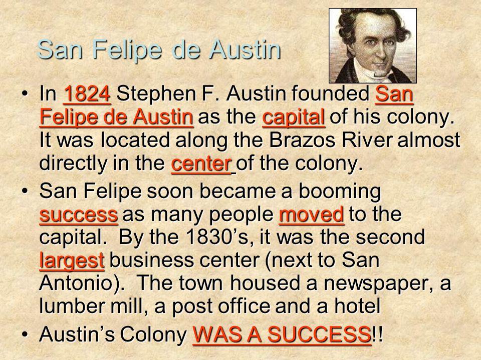 San Felipe de Austin In 1824 Stephen F. Austin founded San Felipe de Austin as the capital of his colony. It was located along the Brazos River almost