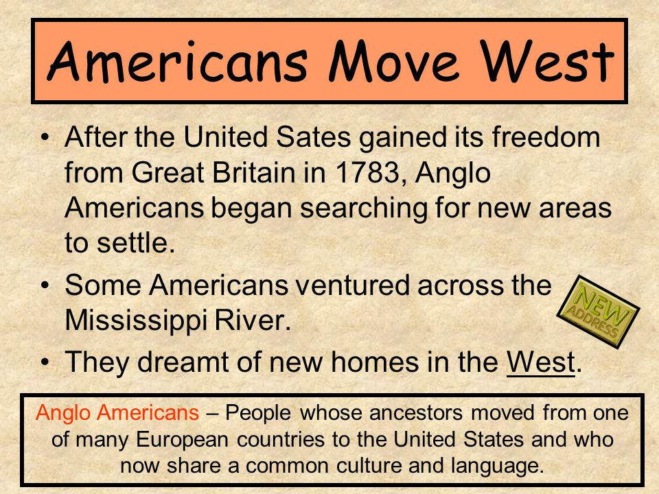 Americans Move West After the United Sates gained its freedom from Great Britain in 1783, Anglo Americans began searching for new areas to settle. Som