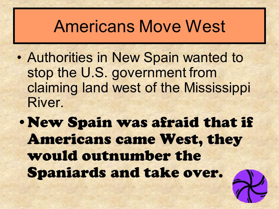 Authorities in New Spain wanted to stop the U.S. government from claiming land west of the Mississippi River. New Spain was afraid that if Americans c