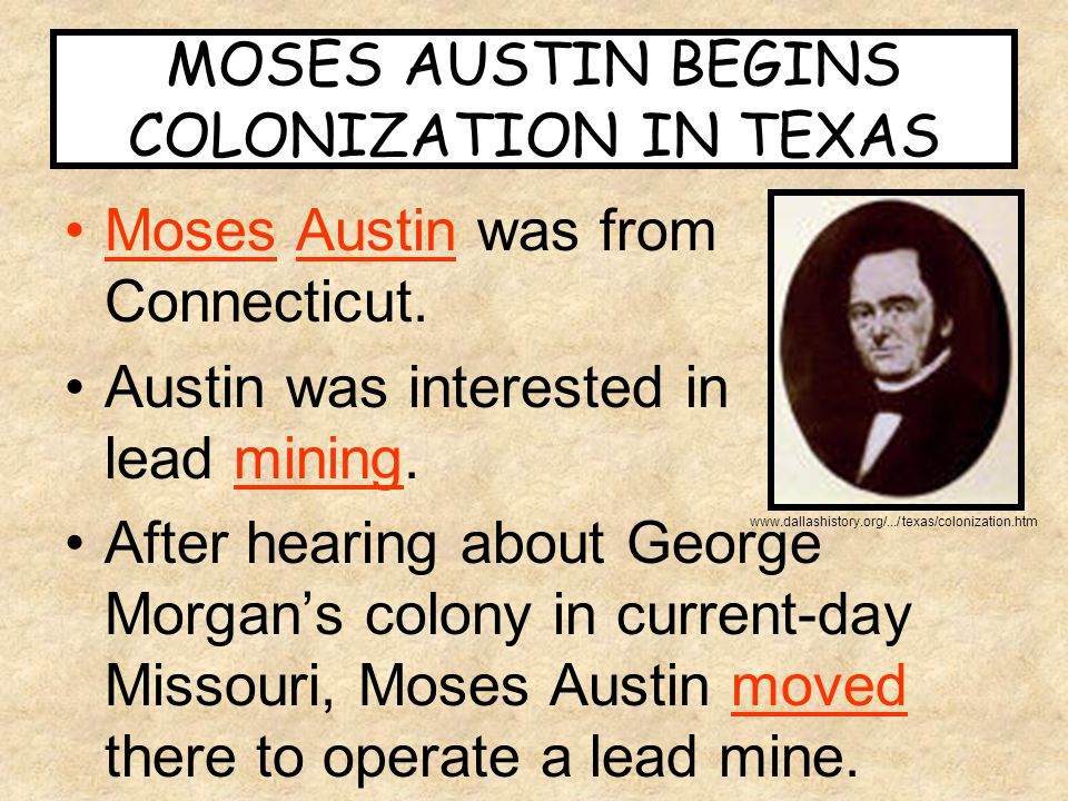 MOSES AUSTIN BEGINS COLONIZATION IN TEXAS Moses Austin was from Connecticut. Austin was interested in lead mining. After hearing about George Morgan's