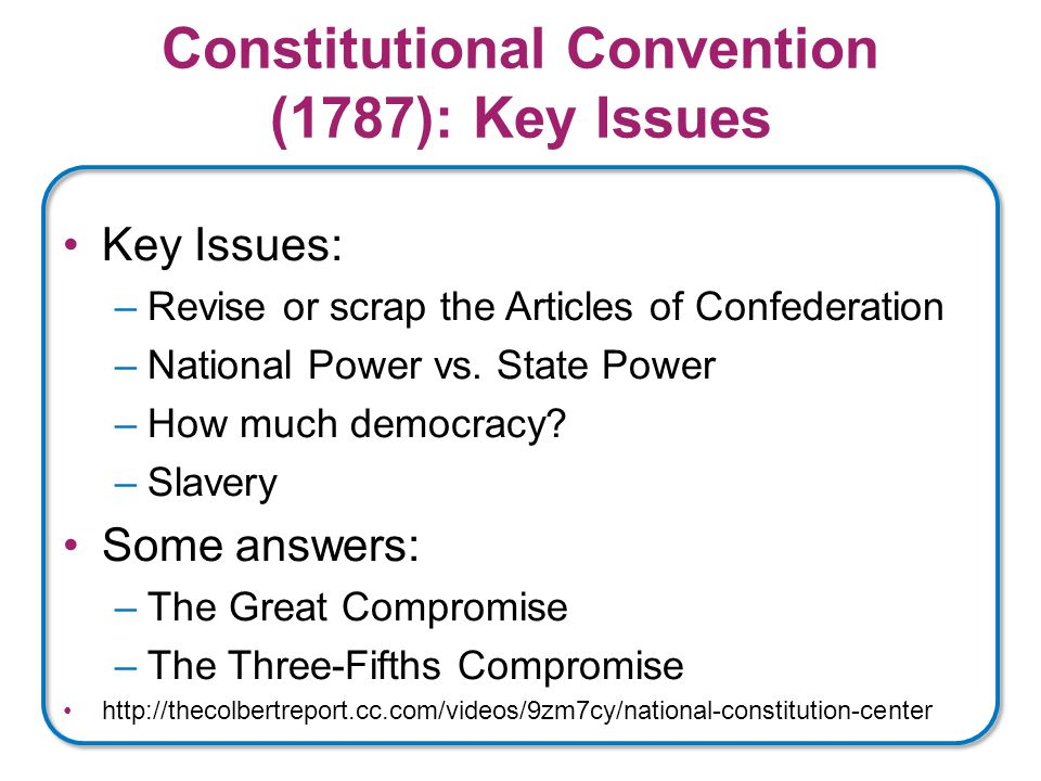 Constitutional Convention (1787): Key Issues Key Issues: –Revise or scrap the Articles of Confederation –National Power vs.