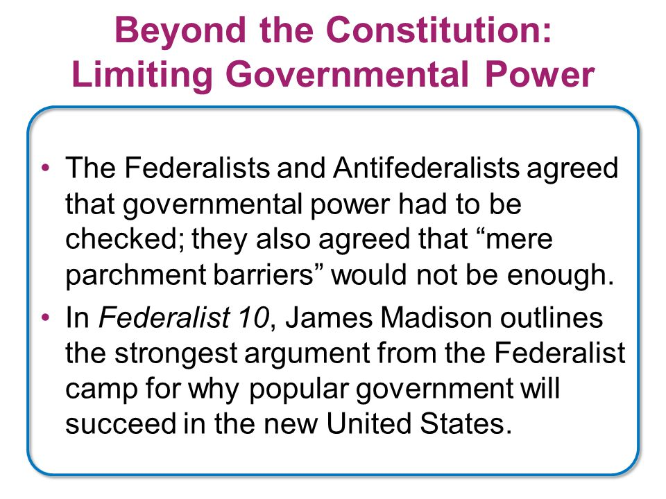 Beyond the Constitution: Limiting Governmental Power The Federalists and Antifederalists agreed that governmental power had to be checked; they also agreed that mere parchment barriers would not be enough.