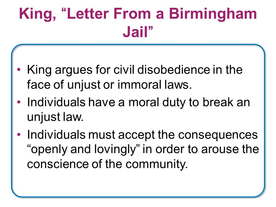 King, Letter From a Birmingham Jail King argues for civil disobedience in the face of unjust or immoral laws.