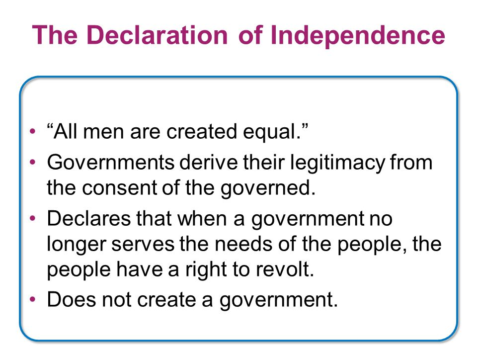 The Declaration of Independence All men are created equal. Governments derive their legitimacy from the consent of the governed.