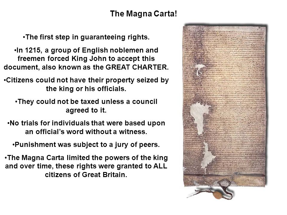 The Magna Carta! The first step in guaranteeing rights. In 1215, a group of English noblemen and freemen forced King John to accept this document, als