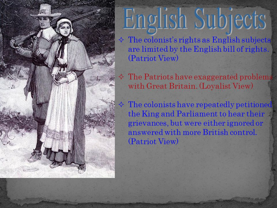  The colonist's rights as English subjects are limited by the English bill of rights. (Patriot View)  The Patriots have exaggerated problems with Gr