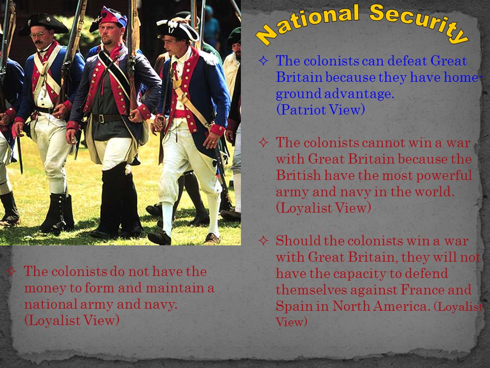  The colonists can defeat Great Britain because they have home- ground advantage. (Patriot View)  The colonists cannot win a war with Great Britain