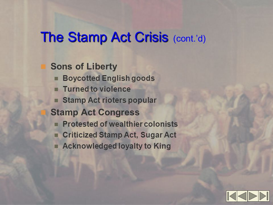 The Stamp Act Crisis The Stamp Act Crisis (cont.'d) Sons of Liberty Boycotted English goods Turned to violence Stamp Act rioters popular Stamp Act Con