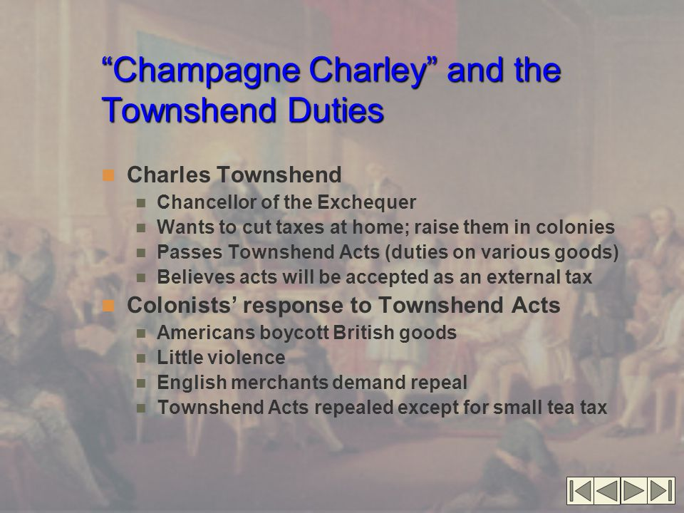 """""""Champagne Charley"""" and the Townshend Duties Charles Townshend Chancellor of the Exchequer Wants to cut taxes at home; raise them in colonies Passes T"""