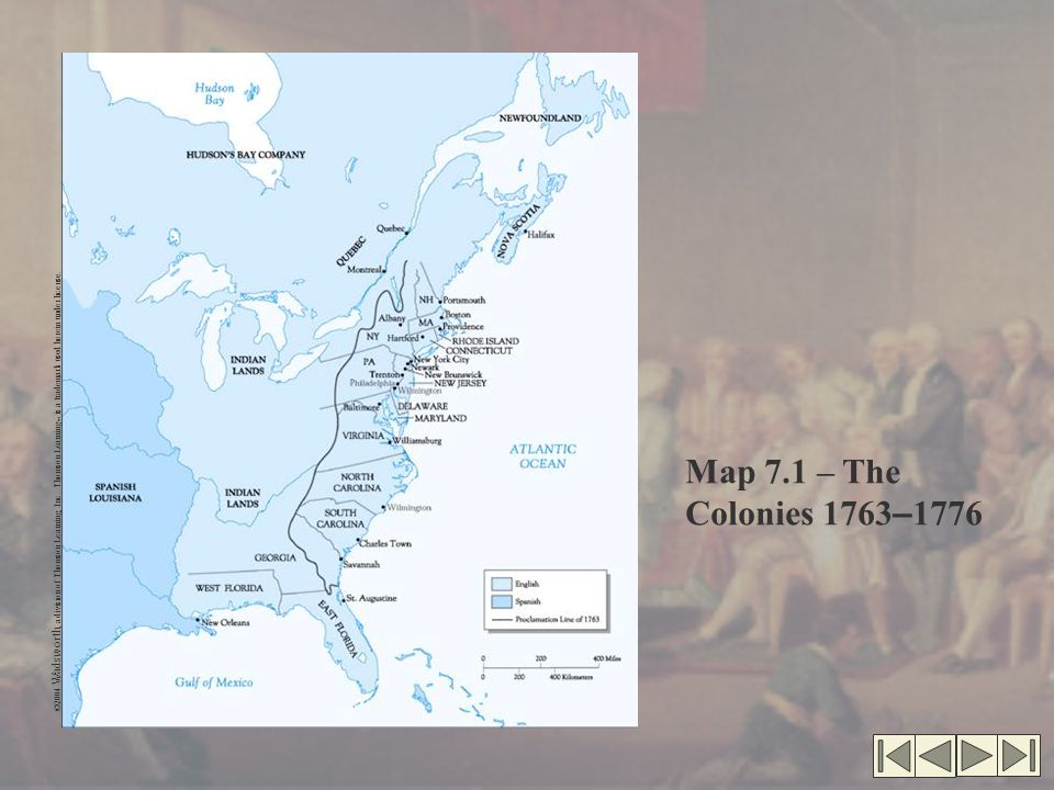 ©2004 Wadsworth, a division of Thomson Learning, Inc. Thomson Learning ™ is a trademark used herein under license. Map 7.1 – The Colonies 1763 – 1776
