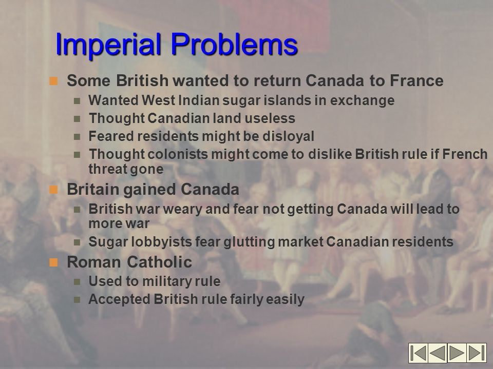Imperial Problems Some British wanted to return Canada to France Wanted West Indian sugar islands in exchange Thought Canadian land useless Feared res