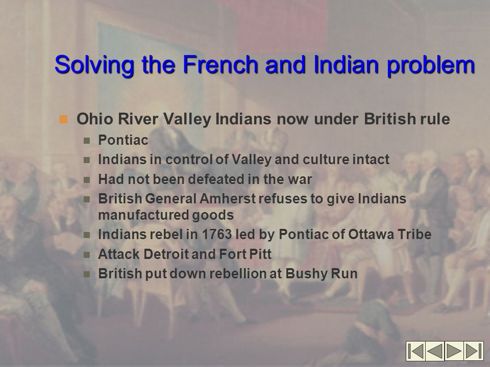 Solving the French and Indian problem Ohio River Valley Indians now under British rule Pontiac Indians in control of Valley and culture intact Had not