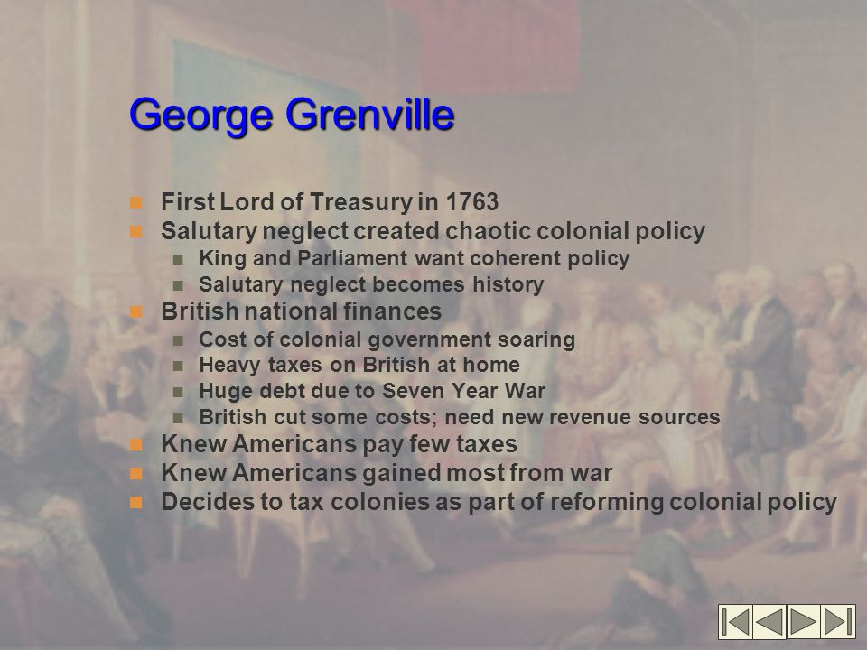 George Grenville First Lord of Treasury in 1763 Salutary neglect created chaotic colonial policy King and Parliament want coherent policy Salutary neg