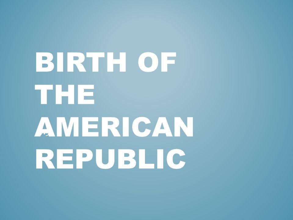 BIRTH OF THE AMERICAN REPUBLIC 17.3