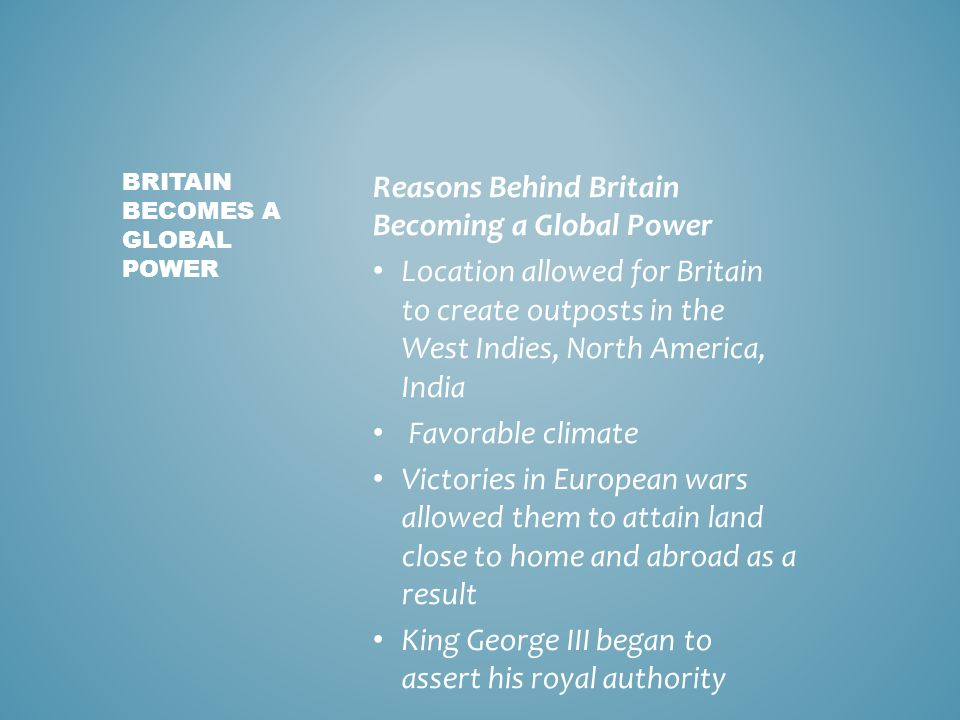 Reasons Behind Britain Becoming a Global Power Location allowed for Britain to create outposts in the West Indies, North America, India Favorable climate Victories in European wars allowed them to attain land close to home and abroad as a result King George III began to assert his royal authority BRITAIN BECOMES A GLOBAL POWER