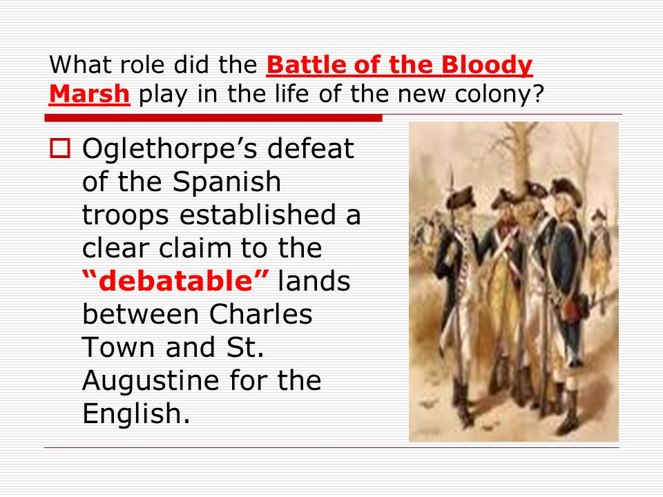 What role did the Battle of the Bloody Marsh play in the life of the new colony?  Oglethorpe's defeat of the Spanish troops established a clear claim