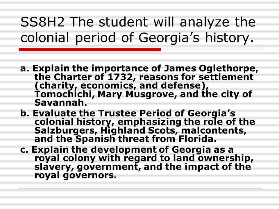 SS8H2 The student will analyze the colonial period of Georgia's history. a. Explain the importance of James Oglethorpe, the Charter of 1732, reasons f