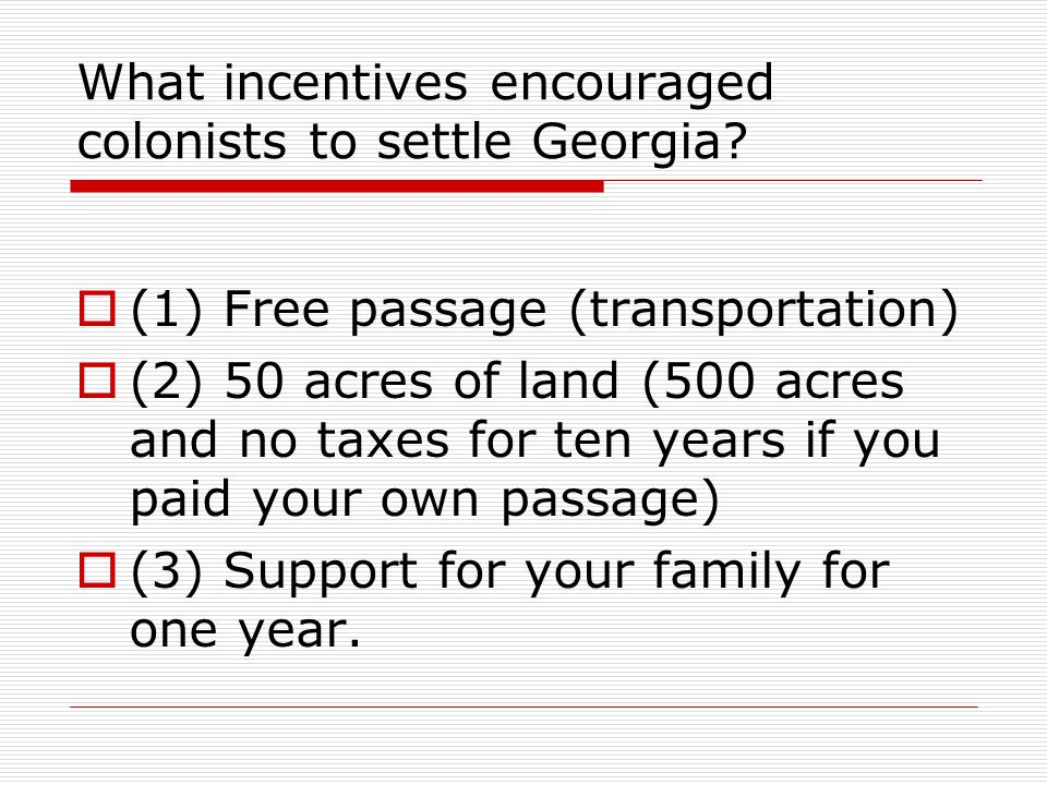 What incentives encouraged colonists to settle Georgia?  (1) Free passage (transportation)  (2) 50 acres of land (500 acres and no taxes for ten yea