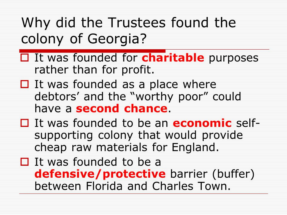 Why did the Trustees found the colony of Georgia?  It was founded for charitable purposes rather than for profit.  It was founded as a place where d
