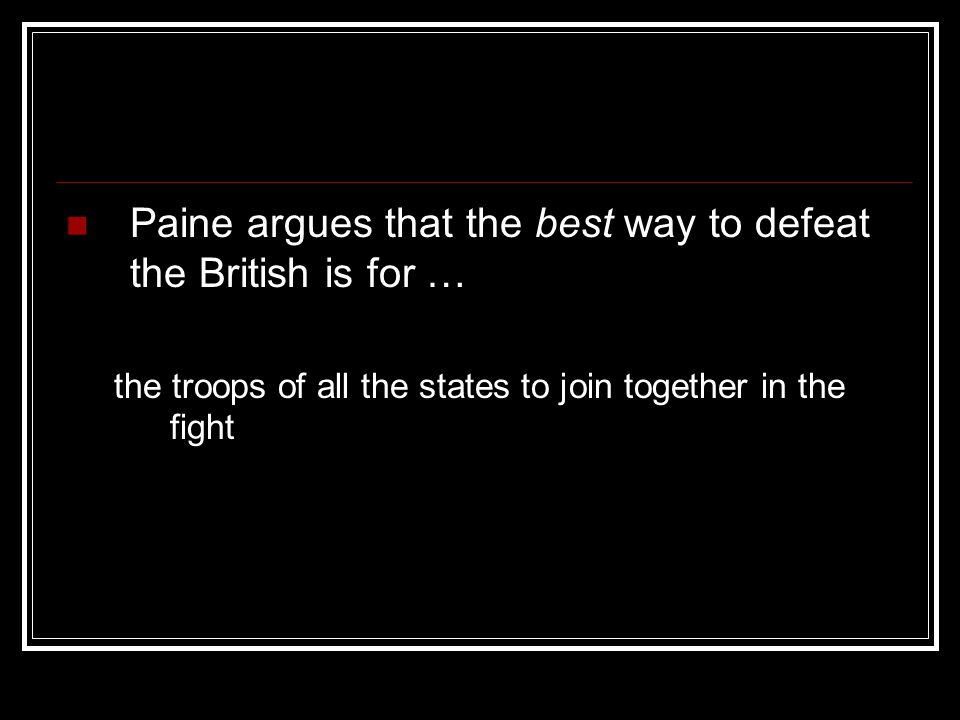 Paine argues that the best way to defeat the British is for … the troops of all the states to join together in the fight