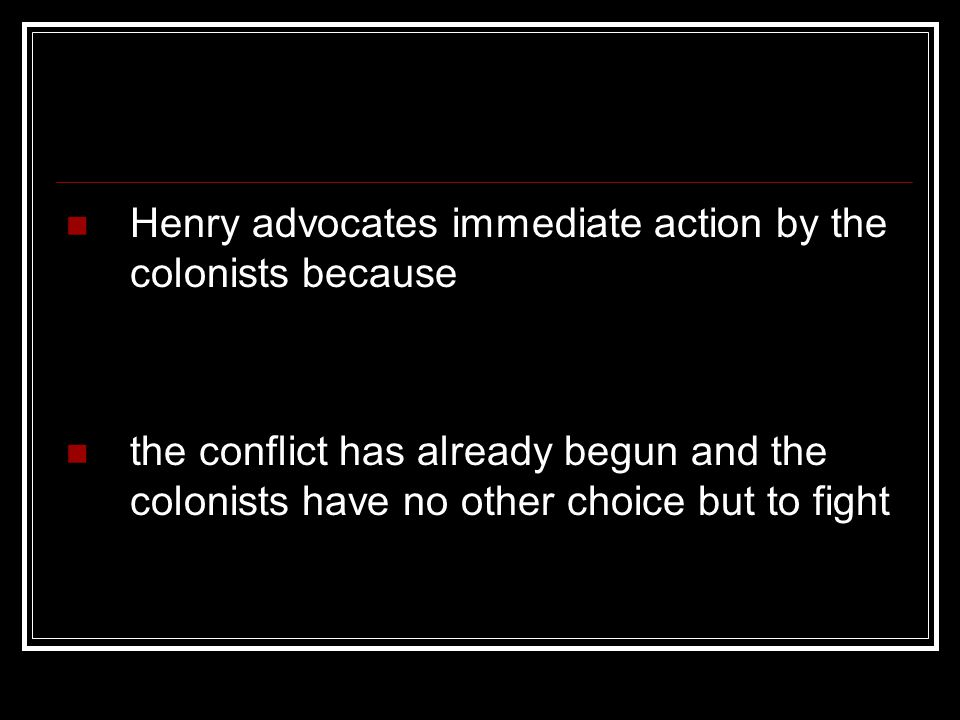 Henry advocates immediate action by the colonists because the conflict has already begun and the colonists have no other choice but to fight