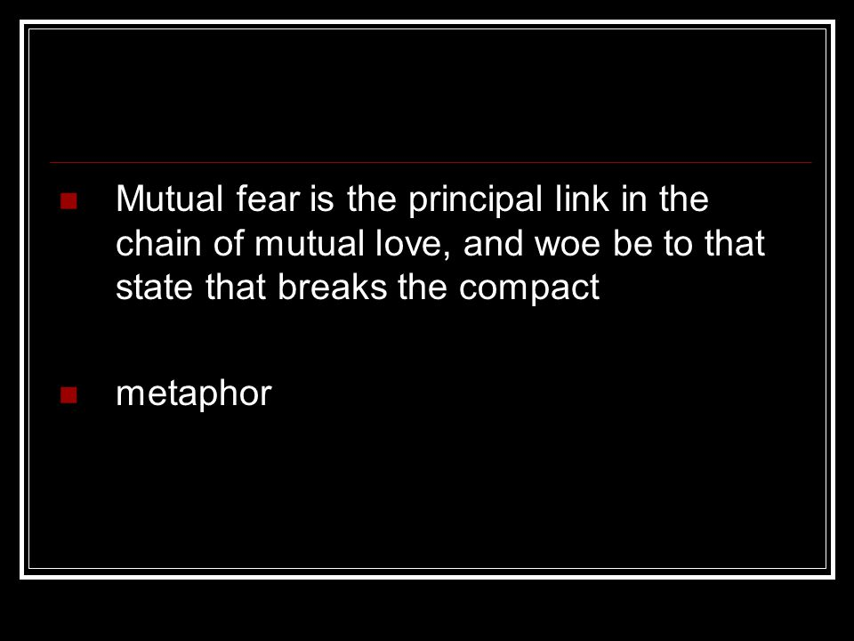 Mutual fear is the principal link in the chain of mutual love, and woe be to that state that breaks the compact metaphor
