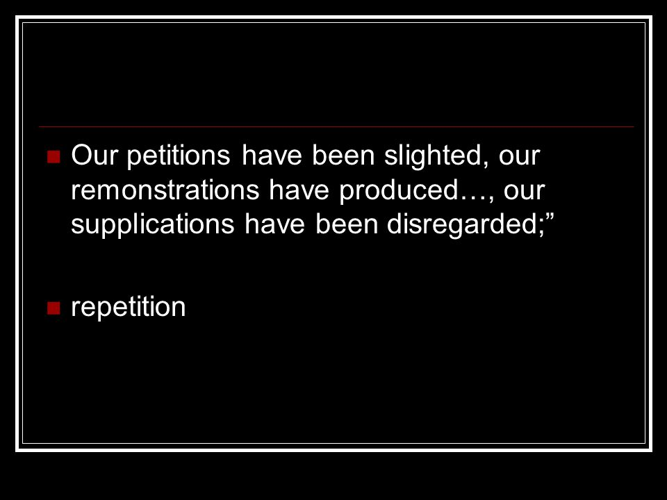 Our petitions have been slighted, our remonstrations have produced…, our supplications have been disregarded; repetition