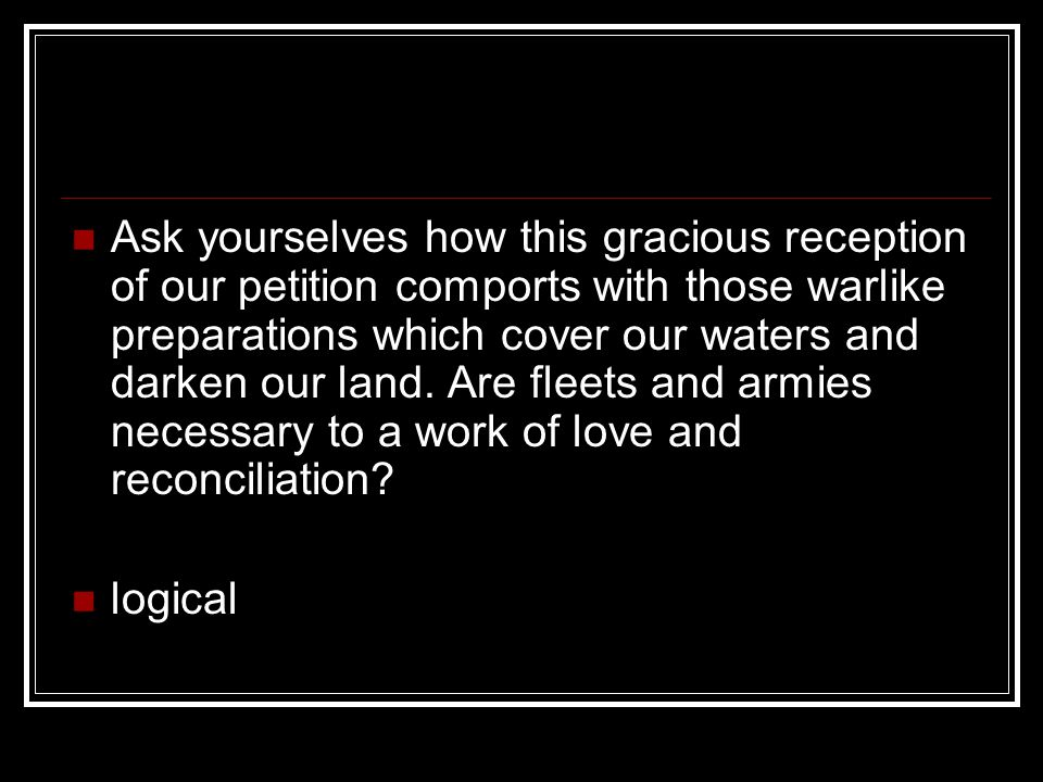 Ask yourselves how this gracious reception of our petition comports with those warlike preparations which cover our waters and darken our land.