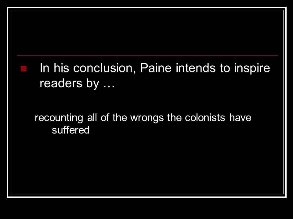 In his conclusion, Paine intends to inspire readers by … recounting all of the wrongs the colonists have suffered