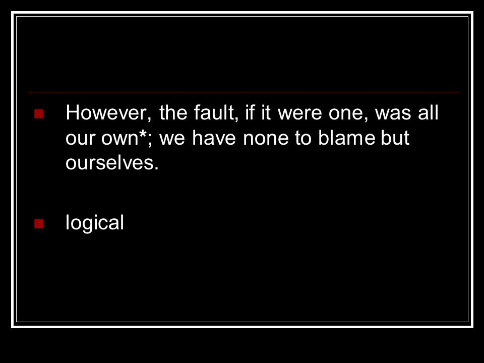However, the fault, if it were one, was all our own*; we have none to blame but ourselves. logical