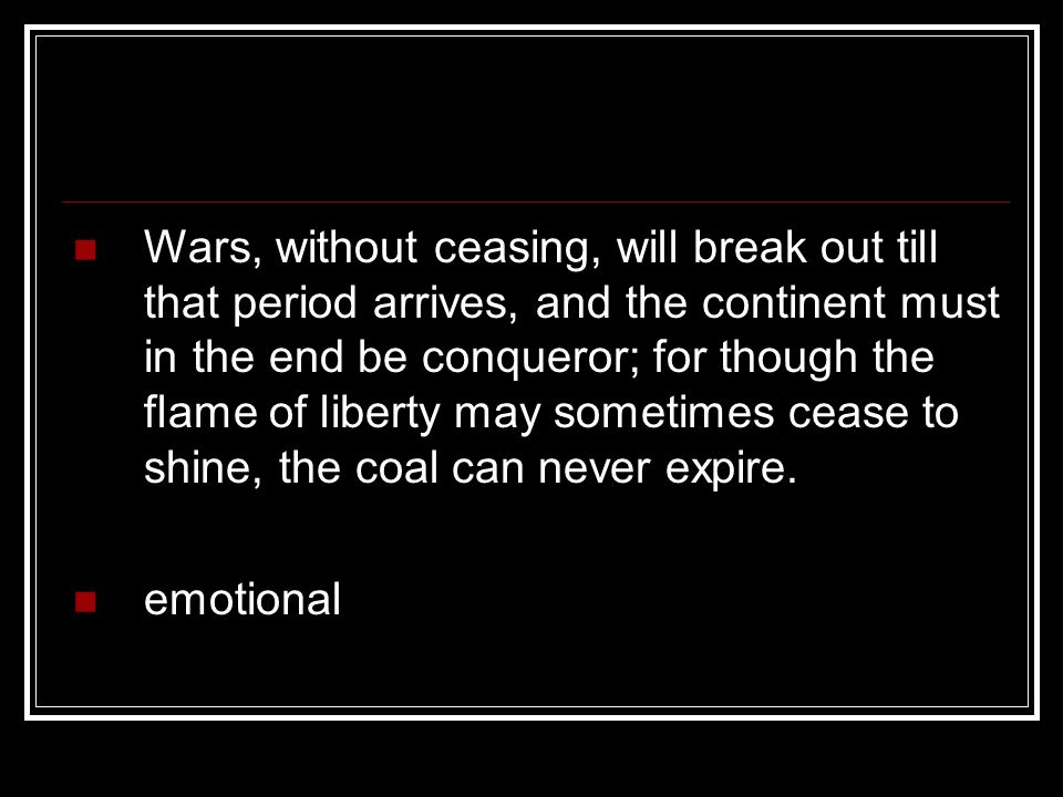 Wars, without ceasing, will break out till that period arrives, and the continent must in the end be conqueror; for though the flame of liberty may sometimes cease to shine, the coal can never expire.
