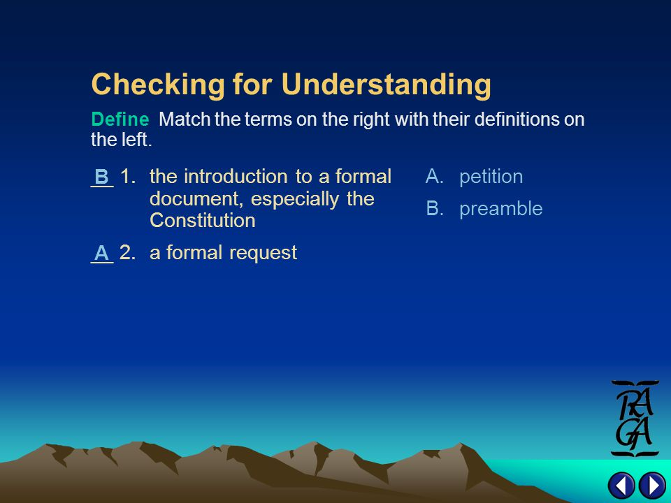 Checking for Understanding __ 1.the introduction to a formal document, especially the Constitution __ 2.a formal request A.petition B.preamble Define Match the terms on the right with their definitions on the left.